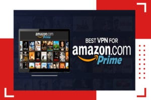 Get The Best Amazon Prime VPN to Watch All Your Favorite Content